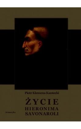 Życie Hieronima Savonaroli. Epizod z dziejów Florencji - Piotr Klemens Kantecki - Ebook - 978-83-8064-124-2