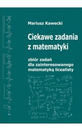 Ciekawe zadania z matematyki. Zbiór zadań dla zainteresowanego matematyką licealisty - Mariusz Kawecki - Ebook - 978-83-947155-0-2