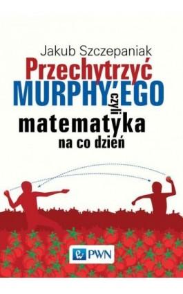 Przechytrzyć MURPHY'EGO czyli matematyka na co dzień - Jakub Szczepaniak - Ebook - 978-83-01-19507-6