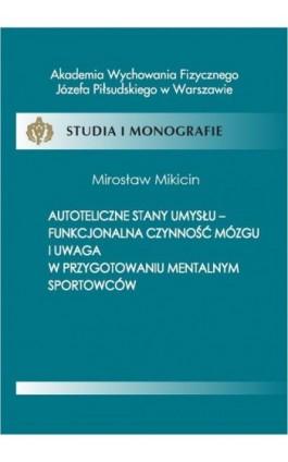 Autoteliczne stany umysłu - funkcjonalna czynność mózgu i uwaga w przygotowaniu mentalnym sportowców - Mirosław Mikicin - Ebook - 978-83-61830-18-4