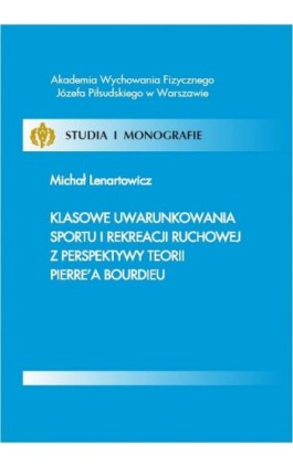 Klasowe uwarunkowania sportu i rekreacji ruchowej z perspektywy teorii Pierre'a Bourdieu - Michał Lenartowicz - Ebook - 978-83-61830-13-9