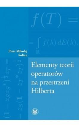 Elementy teorii operatorów na przestrzeni Hilberta - Piotr Mikołaj Sołtan - Ebook - 978-83-235-2799-2