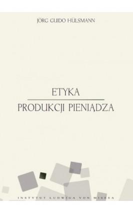Etyka produkcji pieniądza - Jörg Guido Hülsmann - Ebook - 978-83-63250-10-2