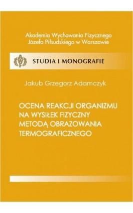 Ocena reakcji organizmu na wysiłek fizyczny metodą obrazowania termograficznego - Jakub Adamczyk - Ebook - 978-83-61830-57-3