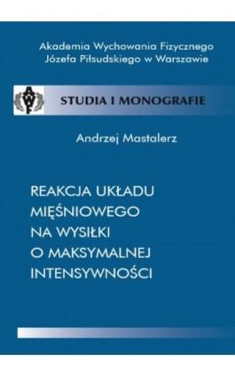Reakcja układu mięśniowego na wysiłki o maksymalnej intensywności - Andrzej Mastalerz - Ebook - 978-83-89630-64-3