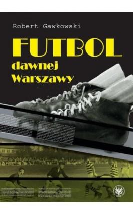 Futbol dawnej Warszawy - Robert Gawkowski - Ebook - 978-83-235-2785-5