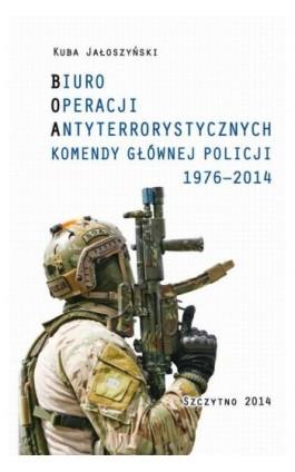 BIURO OPERACJI ANTYTERRORYSTYCZNYCH KOMENDY GŁÓWNEJ POLICJI 1976-2014 - Kuba Jałoszyński - Ebook - 978-83-7462-434-3