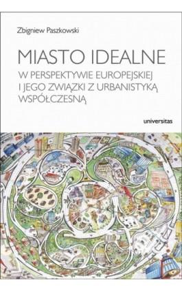 Miasto idealne w perspektywie europejskiej i jego związki z urbanistyką współczesną - Zbigniew Paszkowski - Ebook - 978-83-242-1543-0