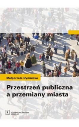 Przestrzeń publiczna a przemiany miasta - Małgorzata Dymnicka - Ebook - 978-83-7383-629-7