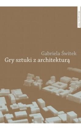 Gry sztuki z architekturą. Nowoczesne powinowactwa i współczesne integracje - Gabriela Świtek - Ebook - 978-83-231-3005-5