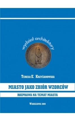 Miasto jako zbiór wzorców. Rozprawa na temat miasta - Teresa E. Krzyżanowska - Ebook - 978-83-62057-94-8