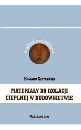 Materiały do izolacji cieplnej w budownictwie - Edward Szymański - Ebook - 978-83-62057-90-0