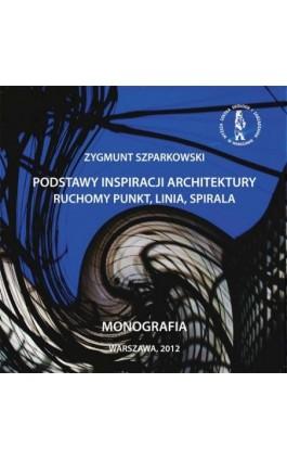 Podstawy inspiracji architektury ruchomy punkt, linia,  spirala - Zygmunt Szparkowski - Ebook - 978-83-62057-19-1