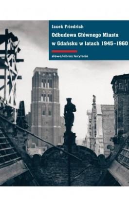 Odbudowa Głównego Miasta w Gdańsku w latach 1945-1960 - Jacek Friedrich - Ebook - 978-83-7453-319-5