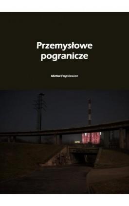 Przemysłowe pogranicze - Michał Frąckiewicz - Ebook - 978-83-7859-681-3
