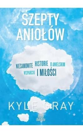Szepty aniołów. Niesamowite historie o anielskim wsparciu i miłości - Kyle Gray - Ebook - 978-83-65170-78-1