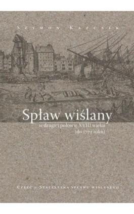 Spław wiślany w drugiej połowie XVIII wieku (do 1772 r.), cz. 2: Statystyka spławu wiślanego - Szymon Kazusek - Ebook - 978-83-7133-672-0