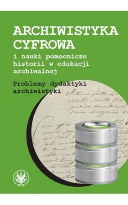 Archiwistyka cyfrowa i nauki pomocnicze historii w edukacji archiwalnej - Ebook - 978-83-235-2133-4