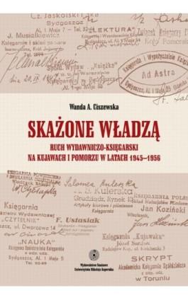 Skażone władzą. Ruch wydawniczo-księgarski na Kujawach i Pomorzu w latach 1945-1956 - Wanda Ciszewska - Ebook - 978-83-231-3361-2