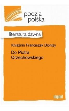 Do Piotra Orzechowskiego - Franciszek Dionizy Kniaźnin - Ebook - 978-83-270-2928-7