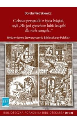 Ciekawe przypadki z życia książki, czyli Nie jest grzechem lubić książki dla nich samych - Dorota Pietrzkiewicz - Ebook - 978-83-64203-41-1