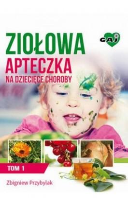 Ziołowa Apteczka na Dziecięce Choroby. Tom 1 - Zbigniew Przybylak - Ebook - 978-83-63537-19-7