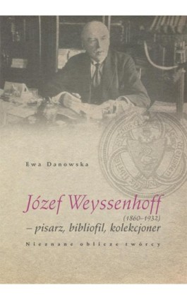 Józef Weyssenhoff (1860 – 1932) pisarz, bibliofil, kolekcjoner. Nieznane oblicze twórcy - Ewa Danowska - Ebook - 978-83-7133-638-6