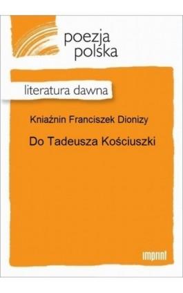 Do Tadeusza Kościuszki - Franciszek Dionizy Kniaźnin - Ebook - 978-83-270-2945-4