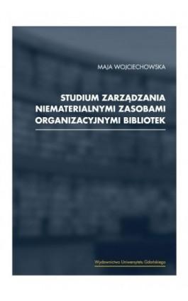 Studium zarządzania niematerialnymi zasobami organizacyjnymi bibliotek - Maja Wojciechowska - Ebook - 978-83-7865-240-3