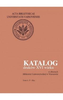 Katalog druków XVI wieku w zbiorach Biblioteki Uniwersyteckiej w Warszawie. Tom 6: P-Ska - Ebook - 978-83-235-2554-7