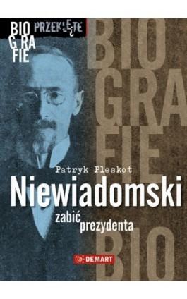 Niewiadomski - zabić prezydenta - Patryk Pleskot - Ebook - 978-83-7427-835-5