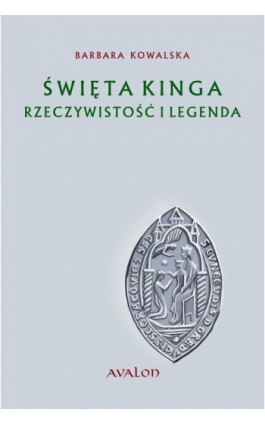 Święta Kinga Rzeczywistość i Legenda - Barbara Kowalska - Ebook - 978-83-7730-994-0