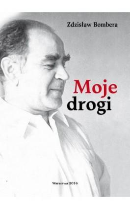 Moje drogi - Zdzisław Bombera - Ebook - 978-83-64691-23-2