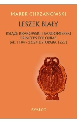 Leszek Biały. Książę krakowski i sandomierski Princeps Poloniae (ok. 1184-23/24 listopada 1227 - Marek Chrzanowski - Ebook - 978-83-7730-948-3