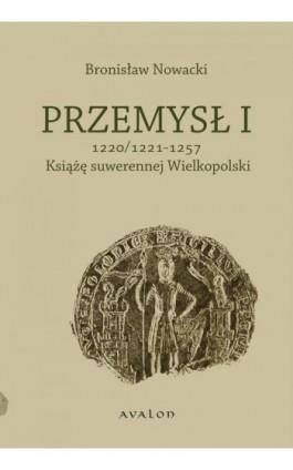 Przemysł I 1220/1221-1257 Książę suwerennej Wielkopolski - Bronisław Nowacki - Ebook - 978-83-7730-947-6