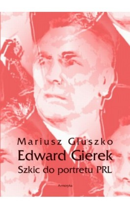 Edward Gierek. Szkic do portretu PRL - Mariusz Głuszko - Ebook - 978-83-8064-212-6