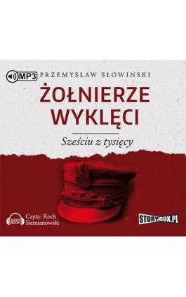Żołnierze wyklęci Sześciu z tysięcy - Przemysław Słowiński - Audiobook - 978-83-65864-19-2