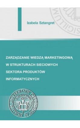 Zarządzanie wiedzą marketingową w strukturach sieciowych sektora produktów informatycznych - Izabela Sztangret - Ebook - 978-83-7875-296-7