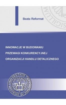 Innowacje w budowaniu przewagi konkurencyjnej organizacji handlu detalicznego - Beata Reformat - Ebook - 978-83-7875-274-5