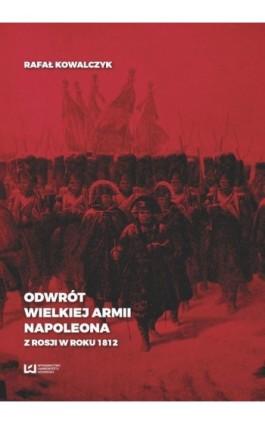 Odwrót Wielkiej Armii Napoleona z Rosji w roku 1812 - Rafał Kowalczyk - Ebook - 978-83-8088-397-0