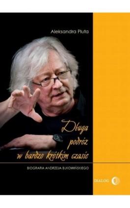 Długa podróż w bardzo krótkim czasie. Biografia Andrzeja Bukowińskiego - Pluta Aleksandra - Ebook - 978-83-63778-61-3