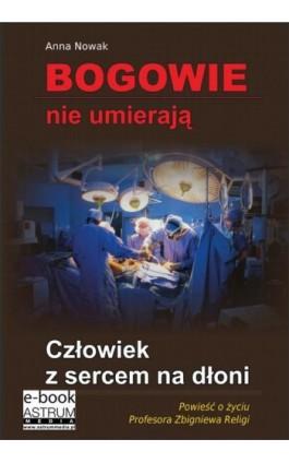 Bogowie nie umierają Człowiek z sercem na dłoni - Anna Nowak - Ebook - 978-83-63758-71-4