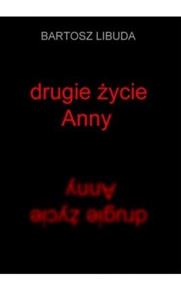 Drugie życie Anny - Bartosz Libuda - Ebook - 978-83-935896-2-3
