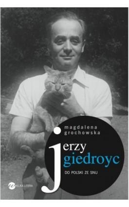 Jerzy Giedroyc. Do Polski ze snu - Magdalena Grochowska - Ebook - 978-83-64142-99-4
