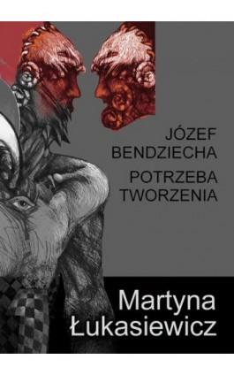 Józef Bendziecha - Potrzeba tworzenia - Martyna Łukasiewicz - Ebook - 978-83-8041-000-8