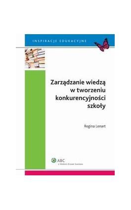 Zarządzanie wiedzą w tworzeniu konkurencyjności szkoły - Regina Lenart - Ebook - 978-83-264-7382-1