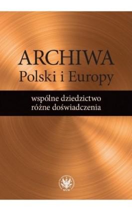 Archiwa Polski i Europy: wspólne dziedzictwo - różne doświadczenia - Ebook - 978-83-235-2792-3