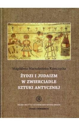 Żydzi i judaizm w zwierciadle sztuki antycznej - Magdalena Maciudzińska-Kamczycka - Ebook - 978-83-62737-65-9