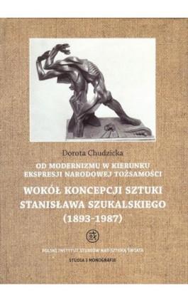 Od modernizmu w kierunku ekspresji narodowej tożsamości Wokół konepcji sztuki Stanisława Szukalskiego - Dorota Chudzicka - Ebook - 978-83-62737-75-8