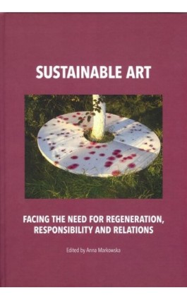 Sustainable art Facing the need for regeneration, responsibility and relations - Anna Markowska - Ebook - 978-83-62737-89-5